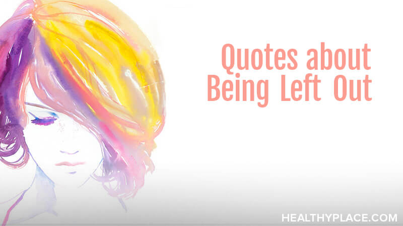 Quotes About Being Left Out Healthyplace