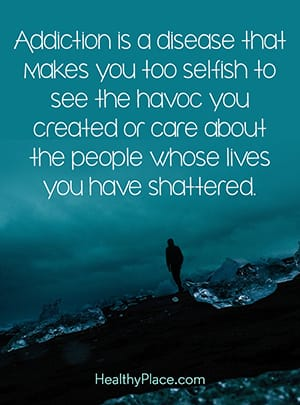 Addiction is a disease that makes you too selfish to see the havoc you created or care about the people whose lives you have shattered.