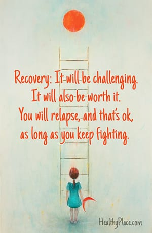 Recovery: It will be challenging. It will also be worth it. You will relapse, and that's ok, as long as you keep fighting.
