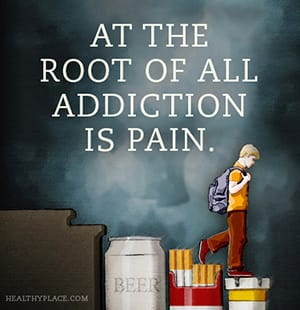 At the root of all addiction is pain.