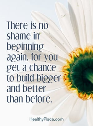 There is no shame in beginning again, for you get a chance to build bigger and better than before.
