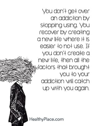 You don't get over an addiction by stopping using. You recover by creating a new life where it is easier to not use. If you don't create a new life, then all the factors that brought you to your addiction will catch up with you again.