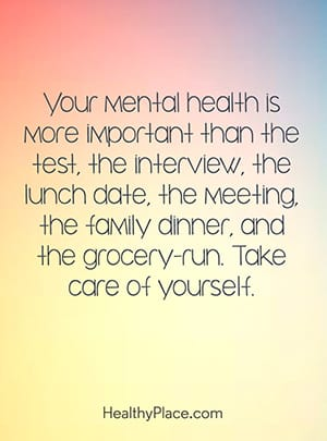 Your mental health is more important than the test, the interview, the lunch date, the meeting, the family dinner, and the grocery-run. Take care of yourself.