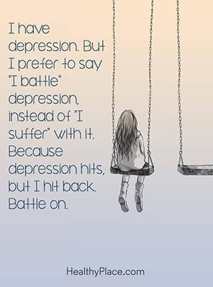 "I battle depression"" instead of ""I suffer"" with it. Because depression hits, but I hit back. Battle on."