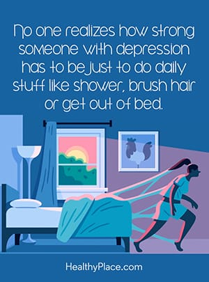 No one realizes how strong someone with depression has to be just to do daily stuff like shower, brush hair or get out of bed.
