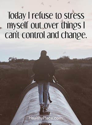 Today I refuse to stress myself out over things I can't control and change.