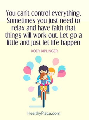 You can't control everything. Sometimes you just need to relax and have faith that things will work out. Let go a little and just let life happen.