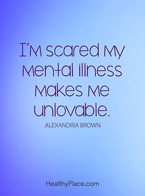 I'm scared my mental illness makes me unlovable.