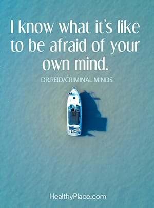 I know what it's like to be afraid of your own mind.