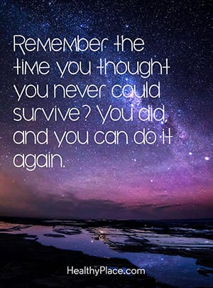 Remember the time you thought you never could survive? You did, and you can do it again.