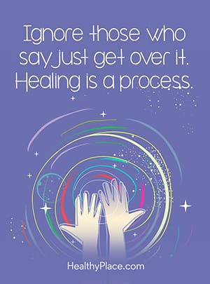 Ignore those who say just get over it. Healing is a process.