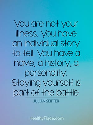 ou are not your illness. You have an individual story to tell. You have a name, a history, a personality. Staying yourself is part of the battle.