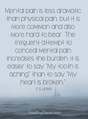 Mental pain is less dramatic than physical pain, but it is more common and also more hard to bear. The frequent attempt to conceal mental pain increase the burden: It is easier to say 'My tooth is aching' than to say 'My heart is broken'.