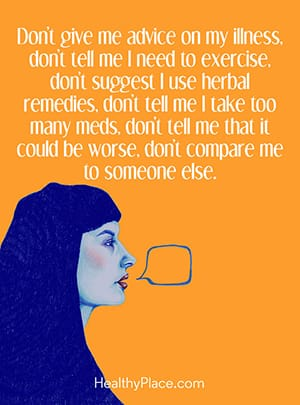 Don't give me advice on my illness, don't tell me I need to exercise, don't suggest I use herbal remedies, don't tell me I take too many meds, don't tell me that it could be worse, don't compare me to someone else.