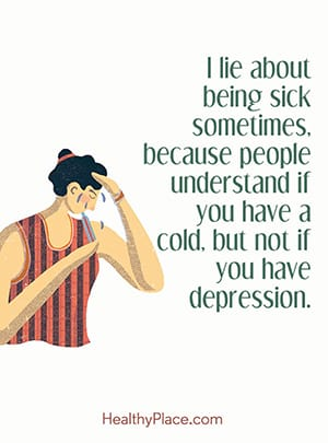I lie about being sick sometimes, because people understand if you have a cold, but not if you have depression.