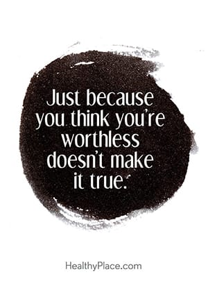 Just because you think you're worthless doesn't make it true.