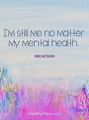 I'm still me no matter what my mental health.