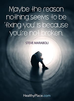 Maybe the reason nothing seems to be 'fixing you' is because you're not broken.