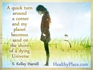 Insightful abuse quote - A quick turn around a corner and my planet becomes sand on the shore of a dying Universe
