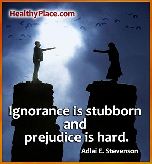 Stigma quote: Ignorance is stubborn and prejudice is hard.