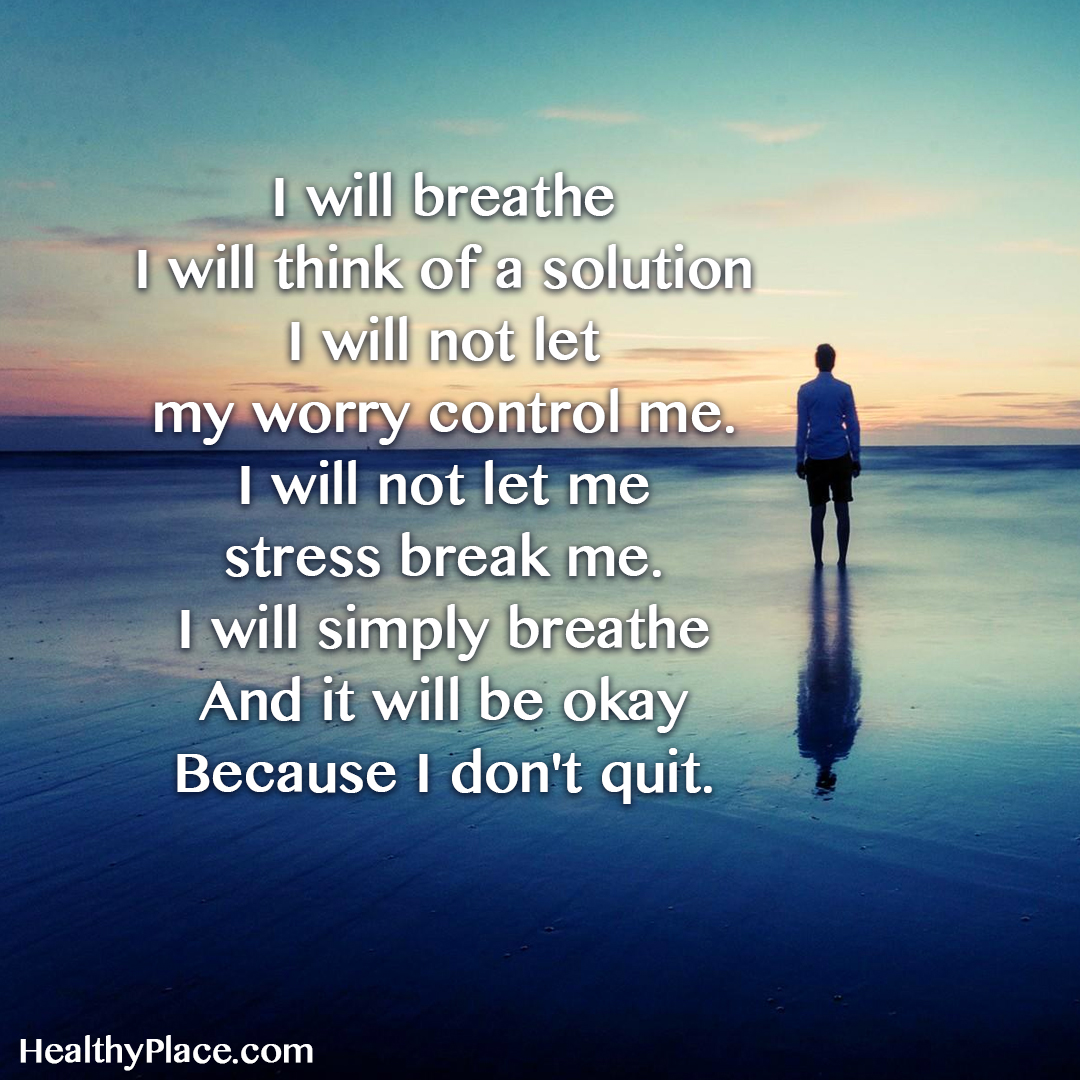 Quote on anxiety - I will breathe I will think of a solution I will not let my worry control me. I will not let me stress break me. I will simply breathe and it will be okay because I don't quit.