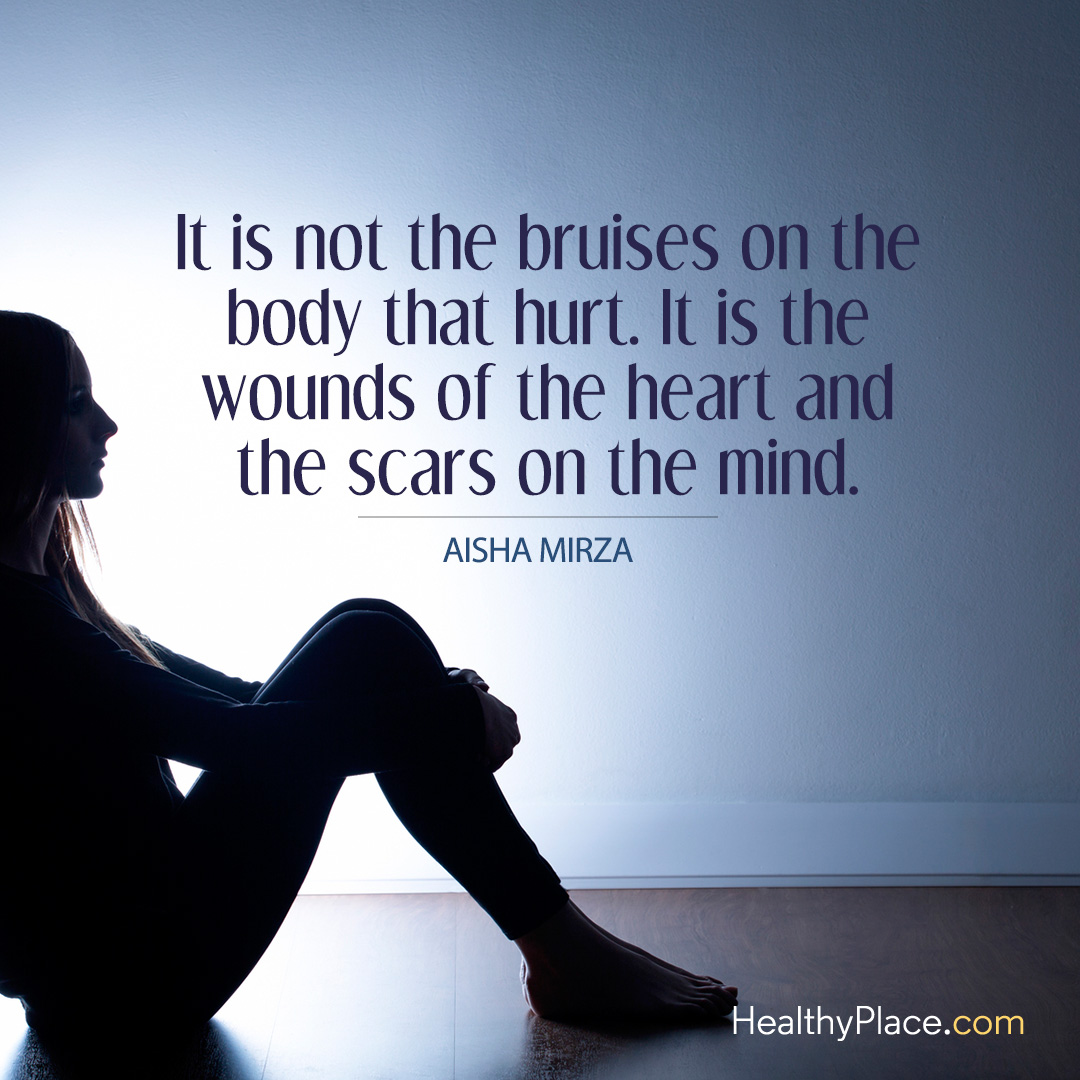 Quote on abuse - It is not the bruises on the body that hurt. It is the wounds of the heart and the scars on the mind.