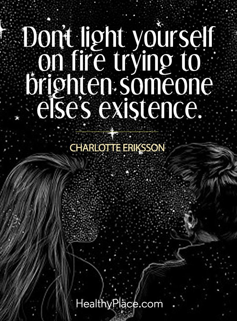 Abuse quote - Don't light yourself on fire trying to brighten someone else's existence.