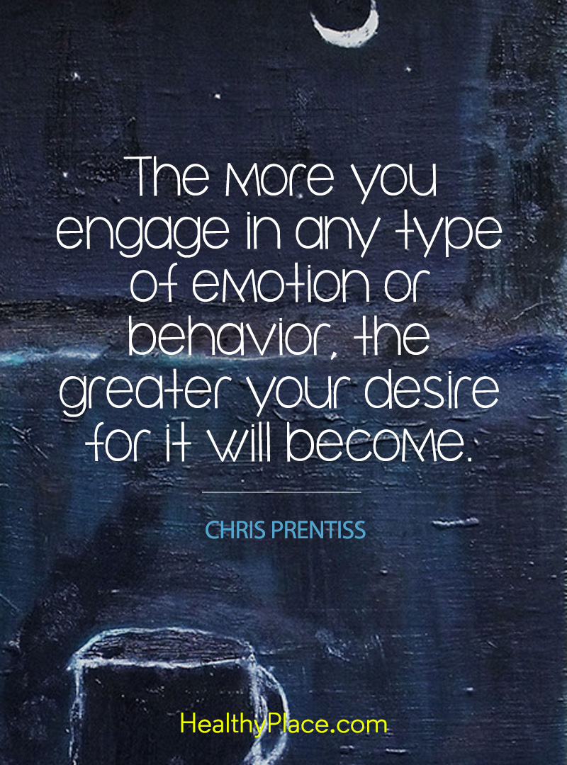 Quote on addictions - The more you engage in any type of emotion or behavior the greater your desire for it will become.