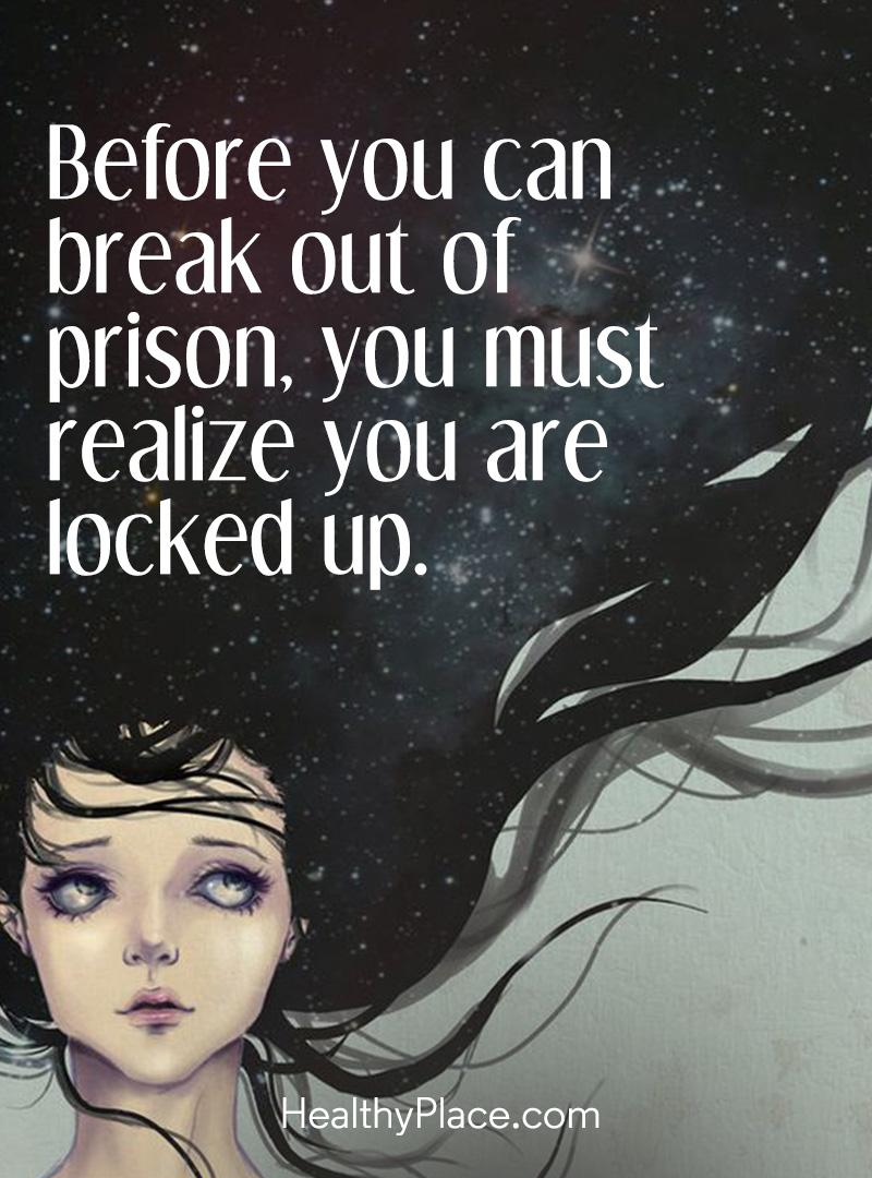 Addiction quote - Before you can break out of prison, you must realize you are locked up.