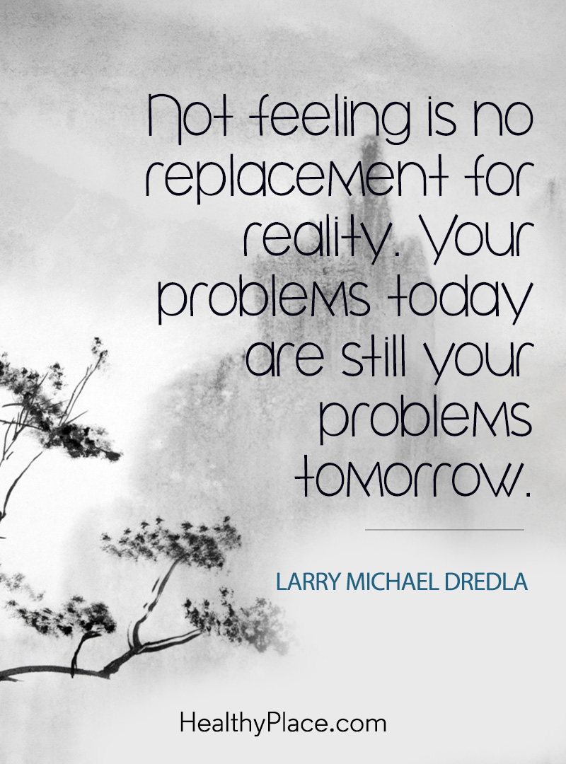 Addiction quote - Not feeling is no replacement for reality. Your problems today are still your problems tomorrow.