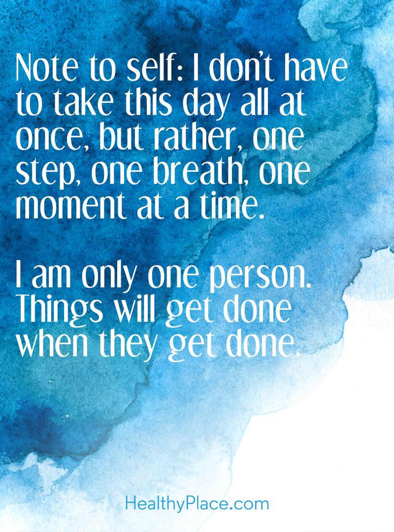 Quote on anxiety - Note to self: I don't have to take this day all at once, but rather, one step, one breathe, one moment at a time. I am only one person. Things will get done when they get done.