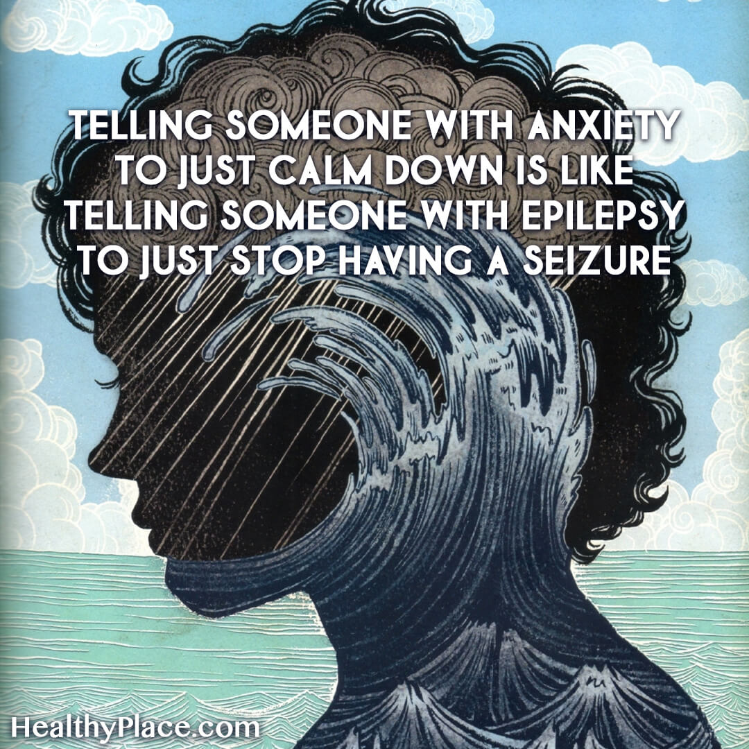 Quote on anxiety - Telling someone with anxiety to just calm down is like telling someone with epilepsy to just stop having a seizure.