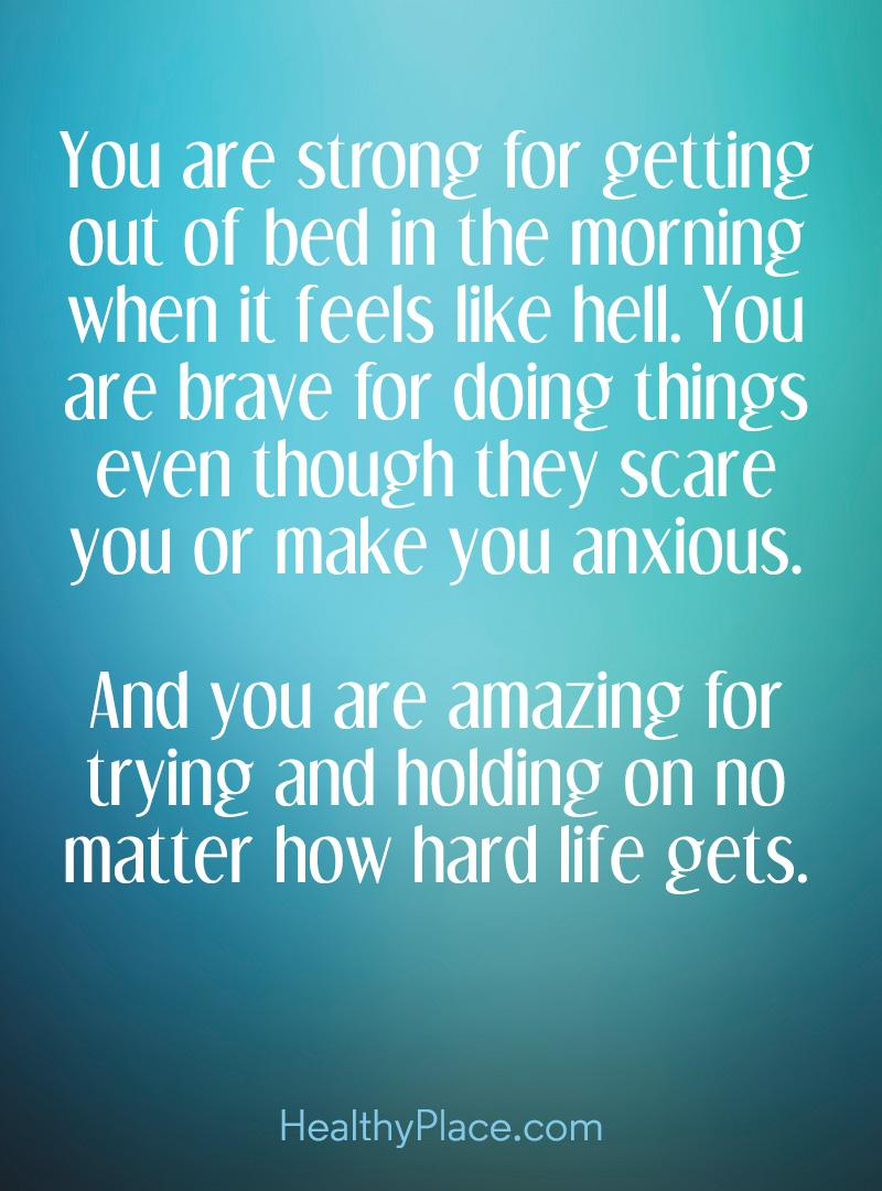 Quote on anxiety - You are strong for getting out of bed in the morning when it feels like hell. You are brave for doing things even though they scare you or make you anxious. And you are amazing for trying and holding on no matter how hard life gets.
