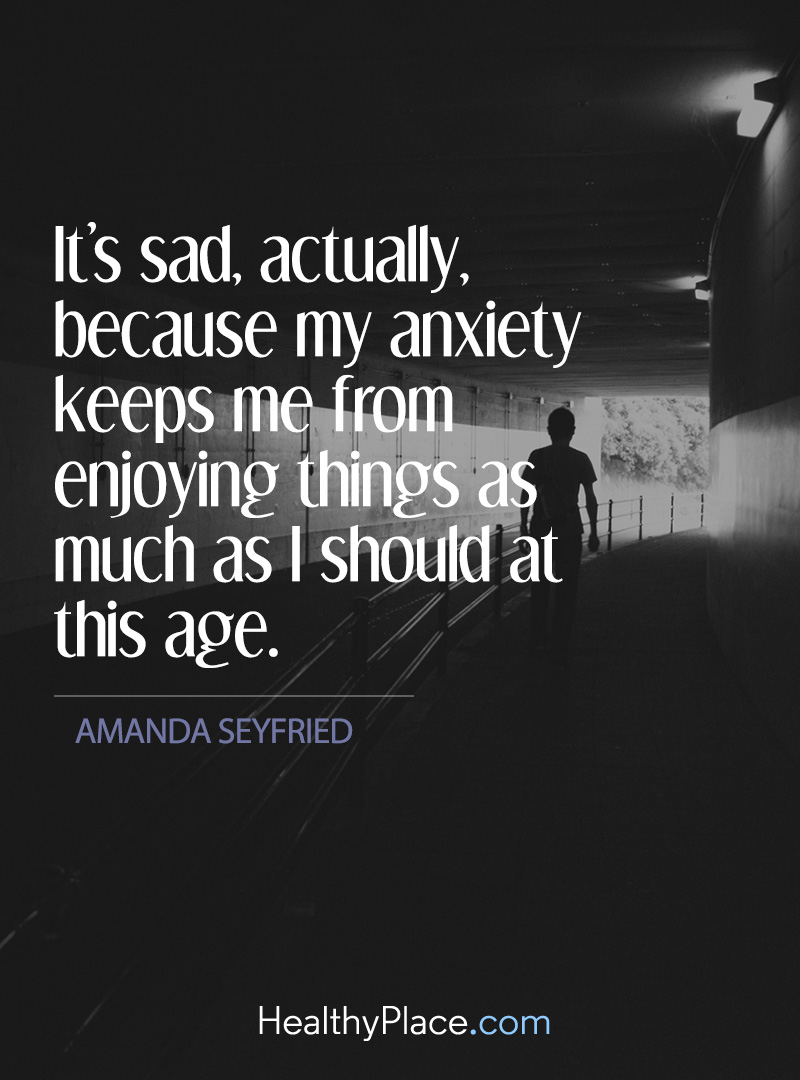 Quote on anxiety - It's sad, actually, because my anxiety keeps me from enjoying things as much as I should at this age.