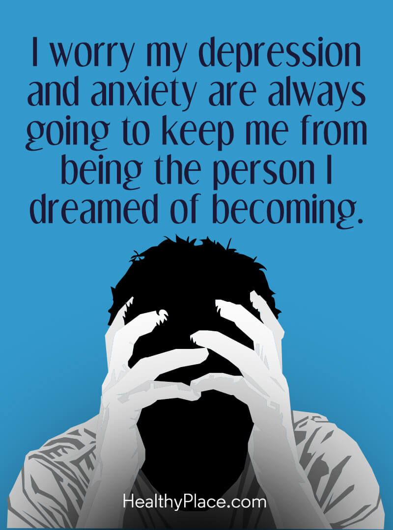 Quote on anxiety - I worry my depression and anxiety are always going to keep me from being the person I dreamed of becoming.