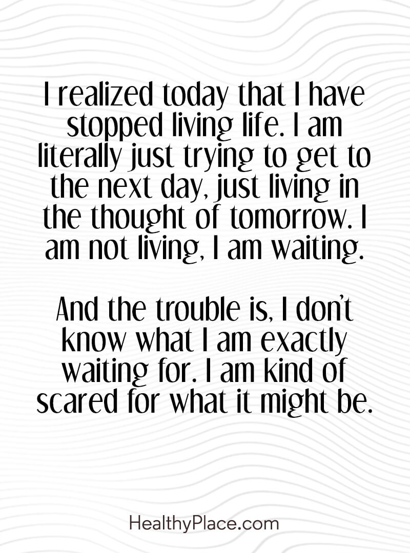 Quote on anxiety - I realized today that I have stopped living life. I am literally just trying to get to the next day, just living in the thought of tomorrow. I am not living, I am waiting. And the trouble is, I don't know what I am exactly waiting for. I am kind of scared for what it might be.