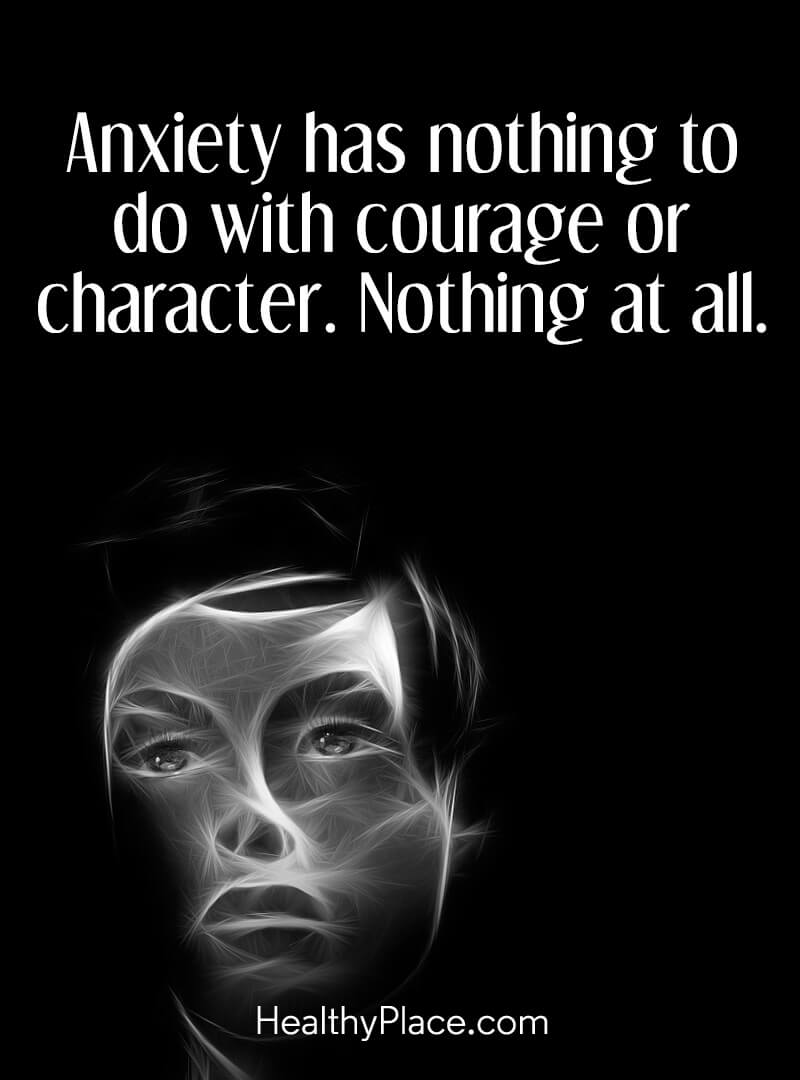 Quote on anxiety - Anxiety has nothing to do with courage or character. Nothing at all.