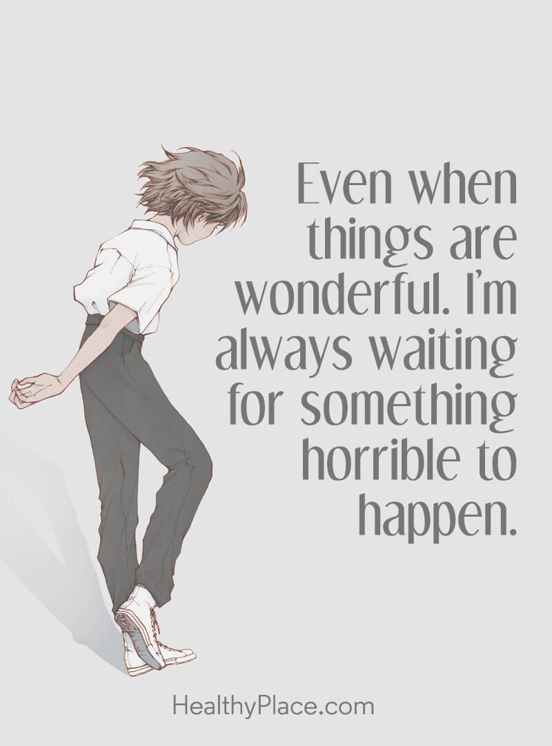 Quote on anxiety - Even when things are wonderful. I'm always waiting for something horrible to happen.