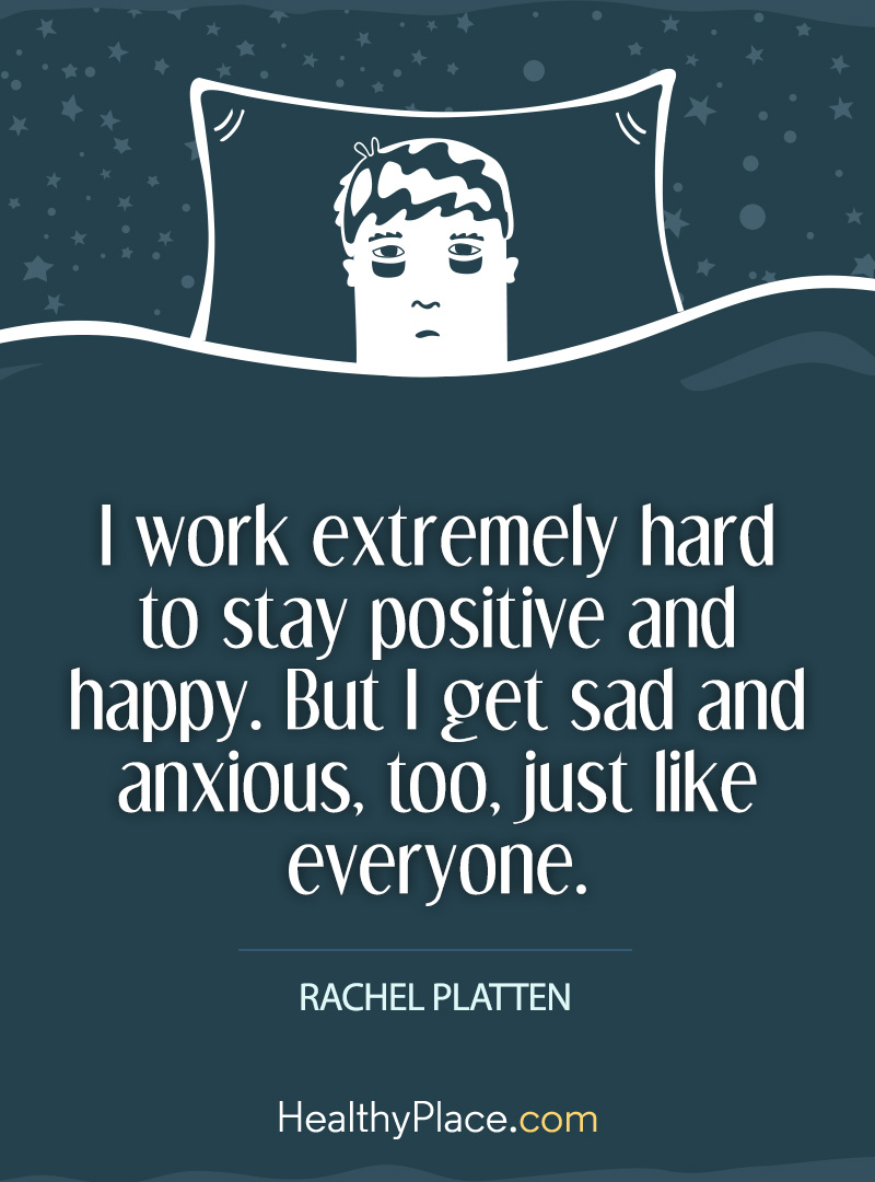 Quote on anxiety - I work extremely hard to stay positive and happy. But I get sad and anxious, too, just like everyone.