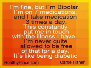 Carrie Fisher quote on being bipolar - I'm fine, but I'm bipolar. I'm on 7 bipolar medications, and I take medication 3 times a day.