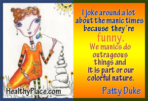 Patty Duke bipolar quote on manic times - I joke around a lot about the manic times because they are funny.