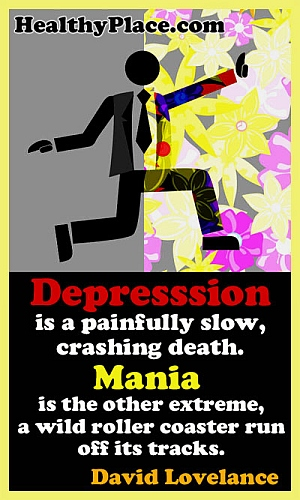 Quote on depression and bipolar mania - Depression is a painfully slow, crashing death. Mania is the other extreme, a wild roller coaster run off its tracks.