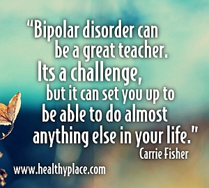 Inspirational bipolar quote - Bipolar disorder can be a great teacher. It's a challenge, but it can set you up to be able to do almost anything else in your life.