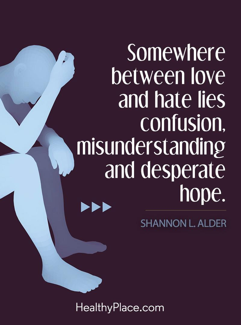 Quote on bipolar - Somewhere between love and hate lies confusion, misunderstanding and desperate hope.