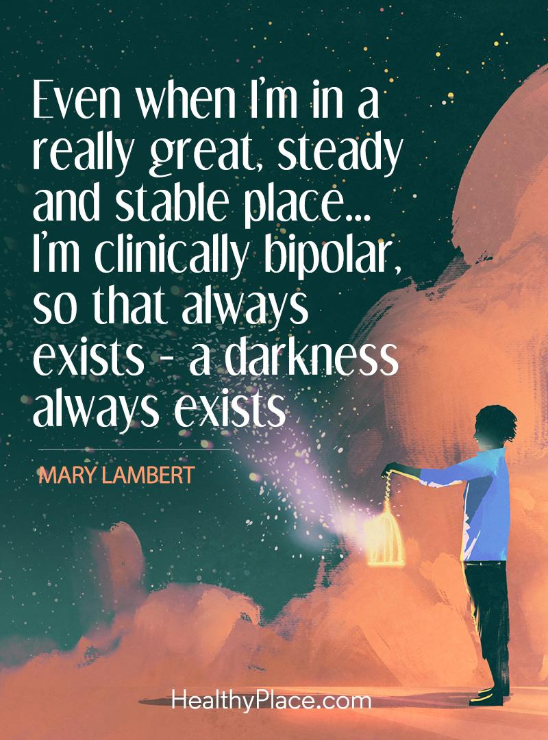 Bipolar quote - Even when I'm in a really great, steady and stable place…I'm clinically bipolar, so that always exists - a darkness always exists.