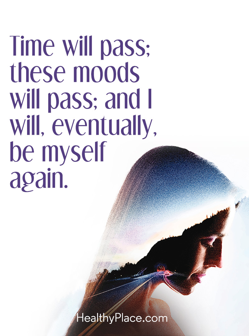 Bipolar quote - Time will pass; these moods will pass; and I will eventually, be myself again.