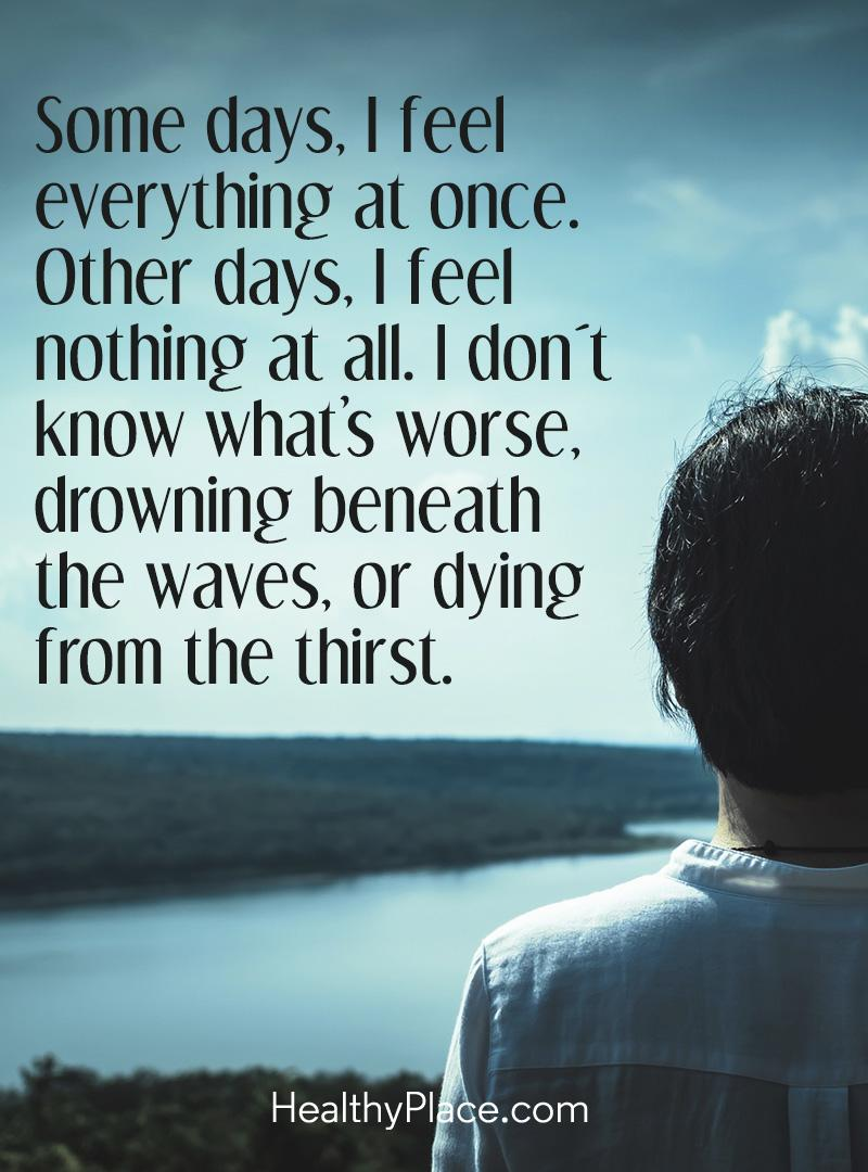 Quote on bipolar - Some days, I feel everything at once. Other days, I feel nothing at all. I don't know what's worse, drowning beneath the waves, or dying from the thirst.