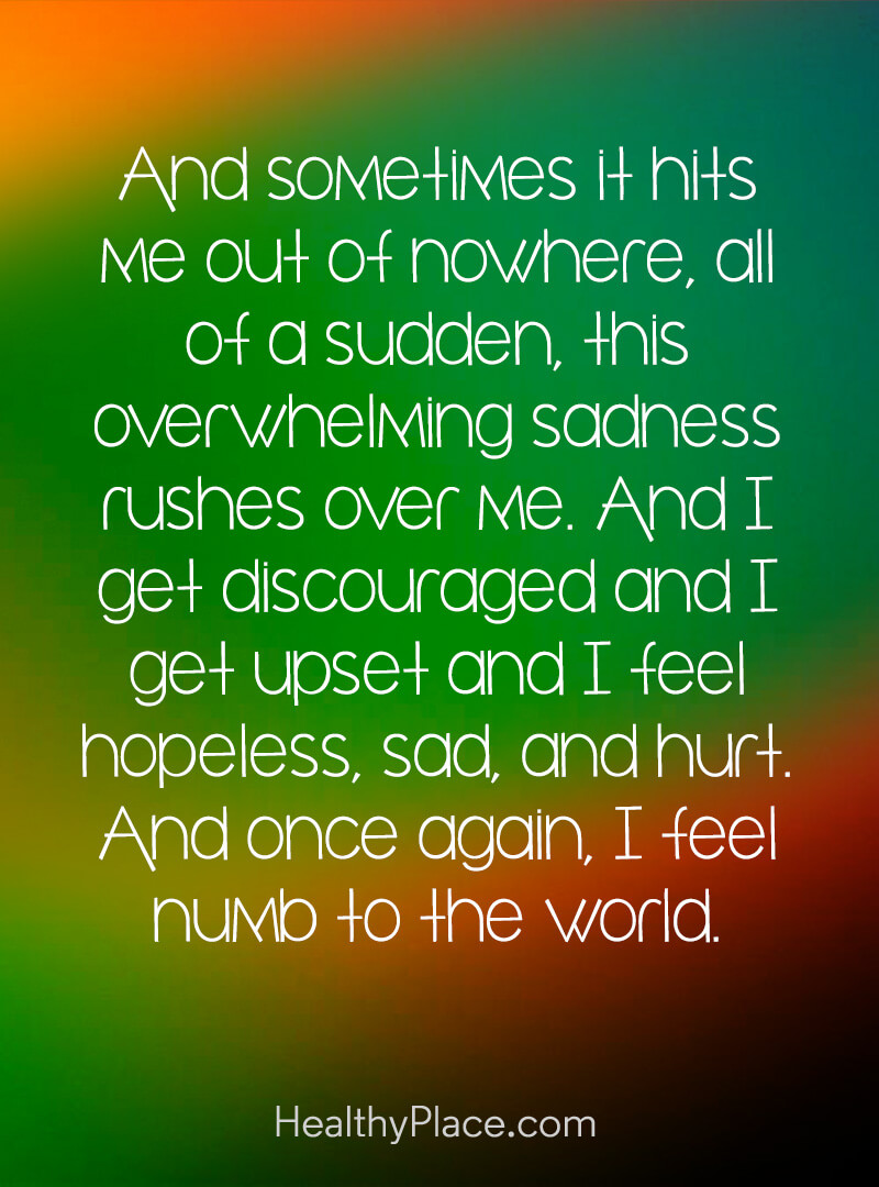 Quote on bipolar - And sometimes it hits me out of nowhere, all of a sudden, this overwhelming sadness rushes over me. And I get discouraged and I get upset and I feel hopeless, sad, and hurt. And once again, I feel numb to the world.