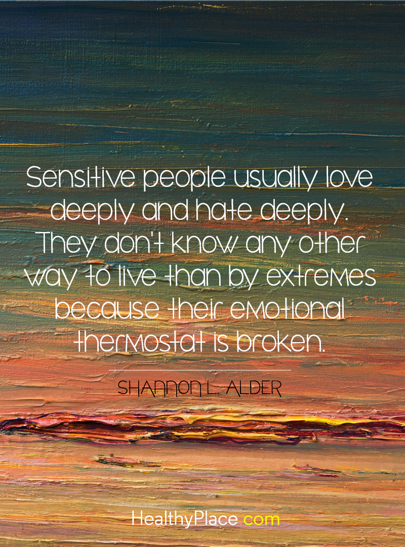 Bipolar quote - Sensitive people usually love deeply and hate deeply. They don't know any other way to live than by extremes because their emotional thermostat is broken.