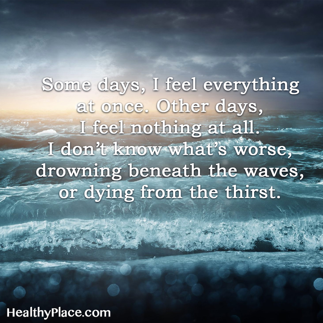Quote about BPD - Some days, I feel everything at once. Other days, I feel nothing at all. I don´t know what's worse, drowning beneath the waves, or dying from the thirst.